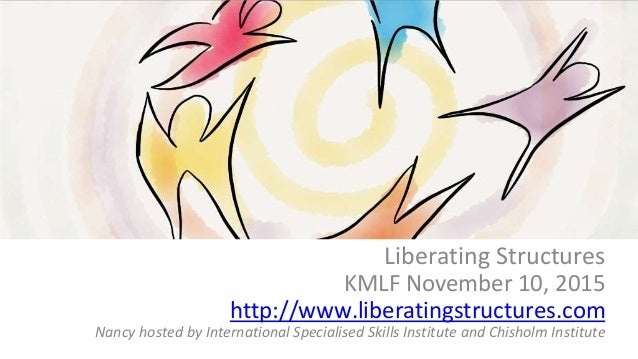 What if? Liberating Structures KMLF November 10, 2015 http://www.liberatingstructures.com Nancy hosted by International Sp...