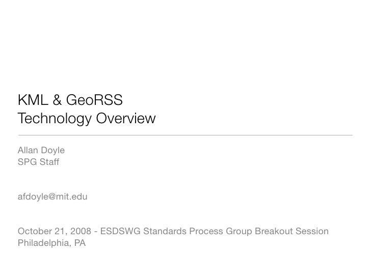 KML & GeoRSS Technology Overview Allan Doyle SPG Staff   afdoyle@mit.edu   October 21, 2008 - ESDSWG Standards Process Gro...