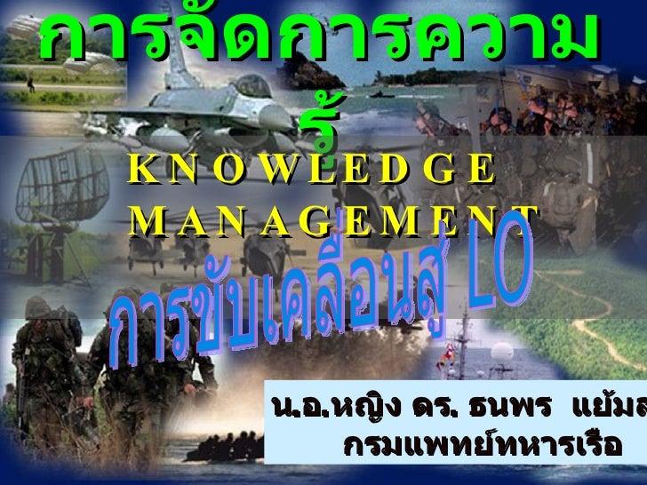 การจัดการความรู้ <ul><li>KNOWLEDGE  MANAGEMENT </li></ul>น . อ . หญิง ดร .  ธนพร  แย้มสุดา กรมแพทย์ทหารเรือ การขับเคลื่อนส...