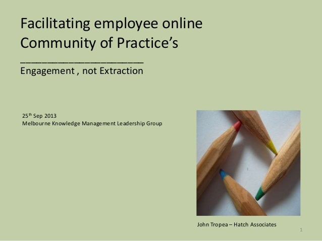 Facilitating employee online Community of Practice's _______________________ Engagement , not Extraction John Tropea – Hat...