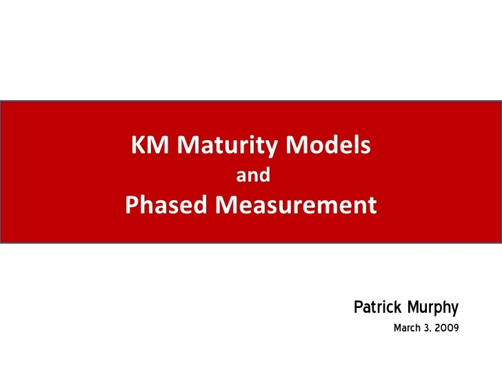 KM Maturity Models        and Phased Measurement                   Patrick Murphy                      March 3, 2009
