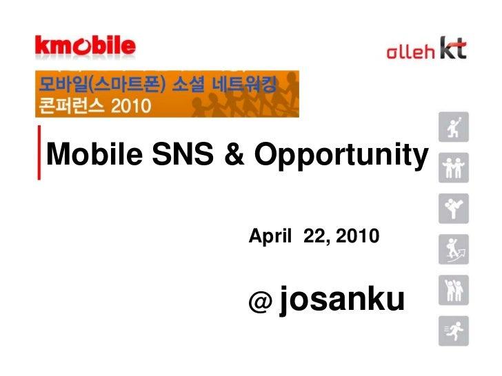 Mobile SNS & Opportunity<br />April  22, 2010<br />@ josanku<br />