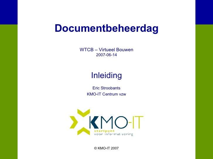 Documentbeheerdag WTCB – Virtueel Bouwen 2007-06-14 Inleiding Eric Stroobants KMO-IT Centrum vzw © KMO-IT 2007