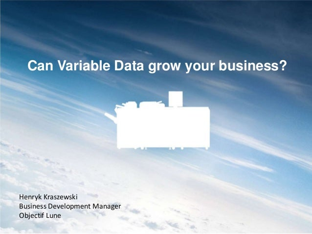 Can Variable Data grow your business?  Henryk Kraszewski Business Development Manager Objectif Lune