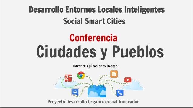 Desarrollo Entornos Locales Inteligentes Ciudades y Pueblos Intranet Aplicaciones Google Proyecto Desarrollo Organizaciona...