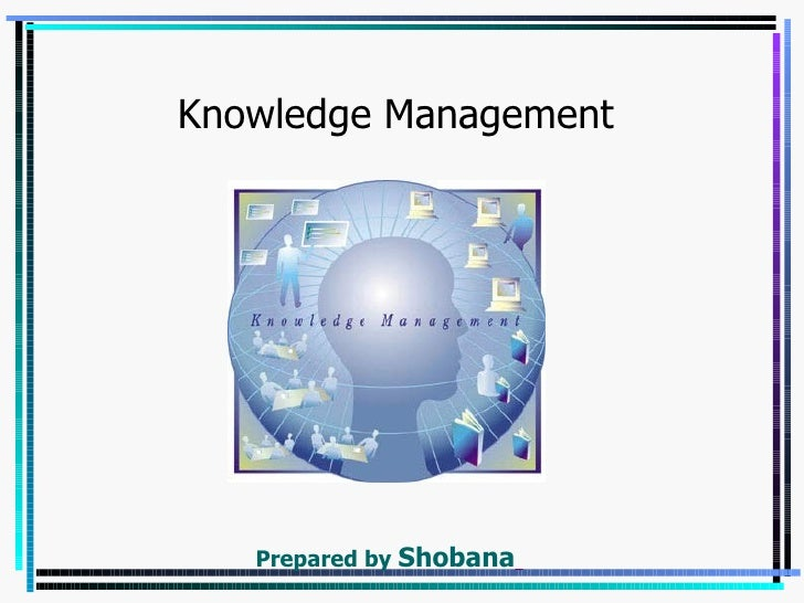 Knowledge Management   Prepared by   Shobana
