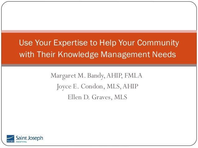 Use Your Expertise to Help Your Community with Their Knowledge Management Needs Margaret M. Bandy, AHIP, FMLA Joyce E. Con...