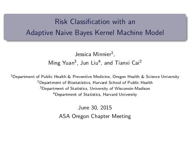 Risk Classification with an Adaptive Naive Bayes Kernel Machine Model Jessica Minnier1, Ming Yuan3, Jun Liu4, and Tianxi Ca...