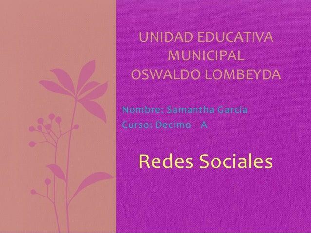 Nombre: Samantha GarcíaCurso: Decimo ARedes SocialesUNIDAD EDUCATIVAMUNICIPALOSWALDO LOMBEYDA