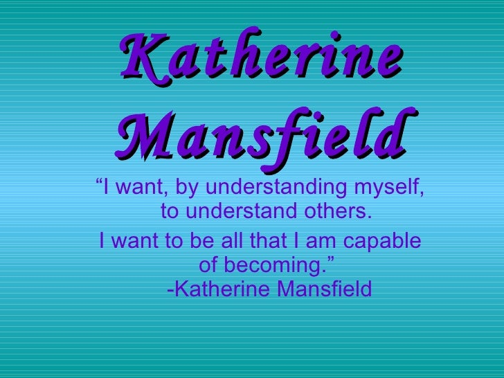 "Katherine   Mansfield "" I want, by understanding myself, to understand others.  I want to be all that I am capable of beco..."