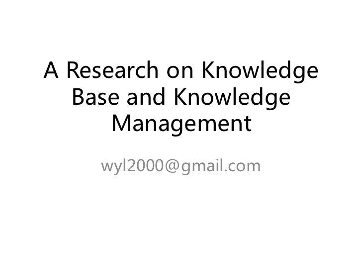 A Research on Knowledge   Base and Knowledge       Management     wyl2000@gmail.com