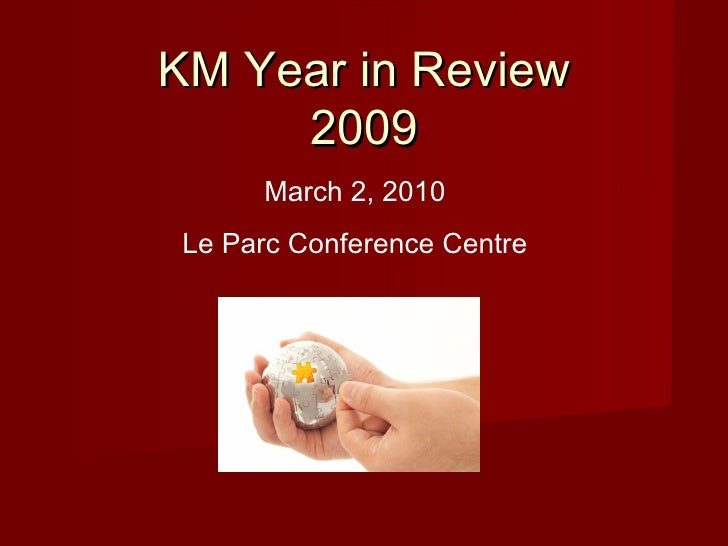 KM Year in Review 2009 March 2, 2010 Le Parc Conference Centre