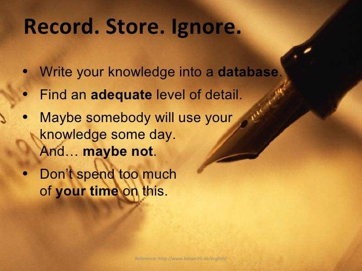 Record. Store. Ignore. <ul><li>Write your knowledge into a  database . </li></ul><ul><li>Find an  adequate  level of detai...