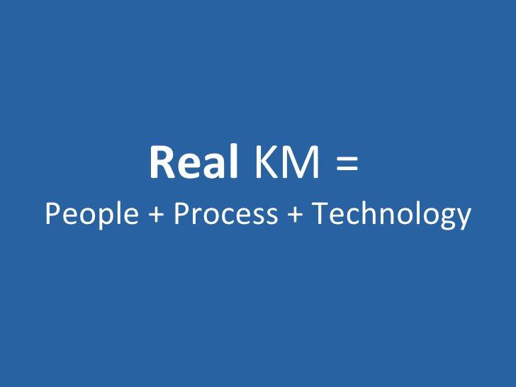 Real  KM =   People + Process + Technology
