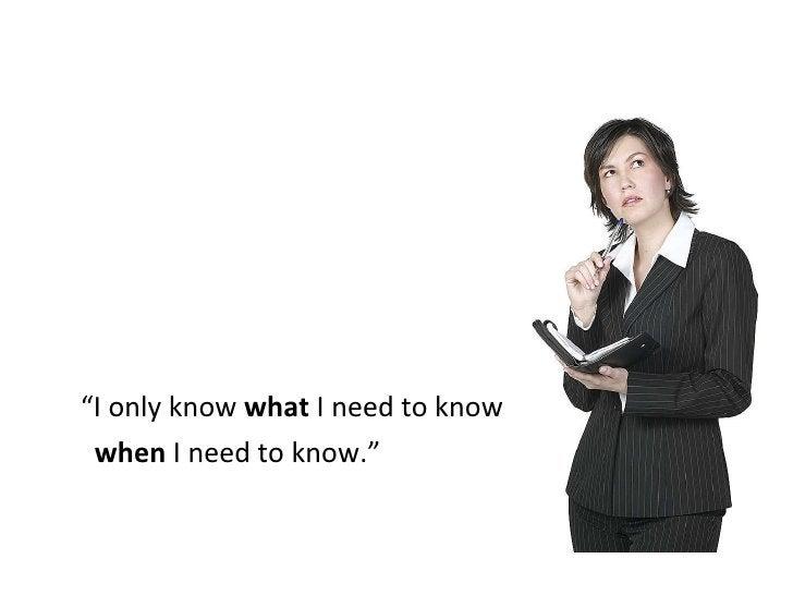 "<ul><li>"" I only know  what  I need to know  </li></ul><ul><li>when  I need to know."" </li></ul>"