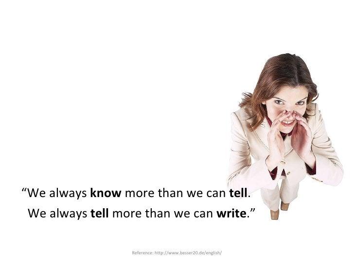 "<ul><li>"" We always  know  more than we can  tell . </li></ul><ul><li>We always  tell  more than we can  write ."" </li></u..."