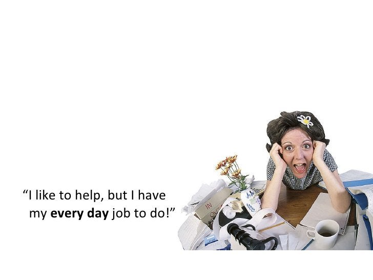 """"""" I like to help, but I have   my  every day  job to do!"""""""