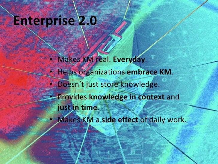 Enterprise 2.0 <ul><li>Makes KM real.  Everyday . </li></ul><ul><li>Helps organizations  embrace KM . </li></ul><ul><li>Do...