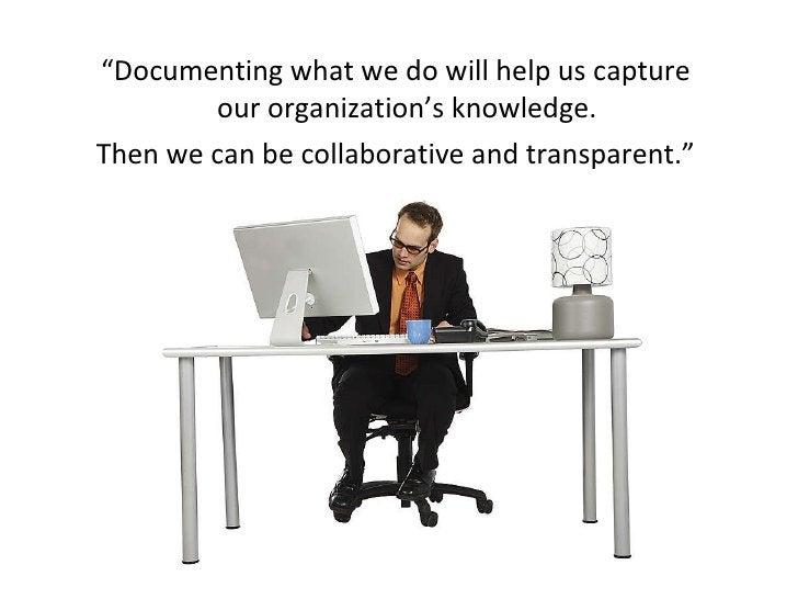 "<ul><li>"" Documenting what we do will help us capture our organization's knowledge.  </li></ul><ul><li>Then we can be coll..."