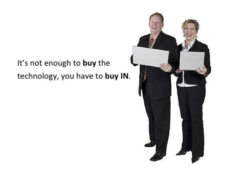 <ul><li>It's not enough to  buy  the  </li></ul><ul><li>technology, you have to  buy IN . </li></ul>