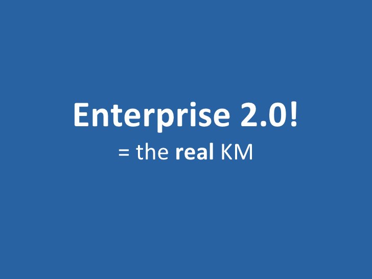 Enterprise 2.0! = the  real  KM