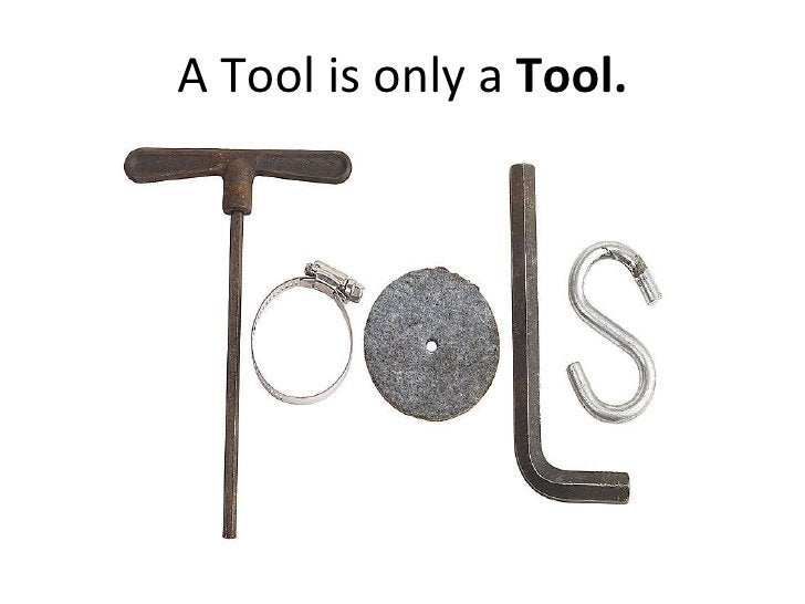 A Tool is only a  Tool.