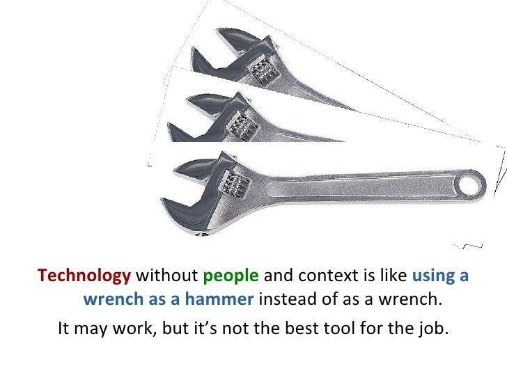 <ul><li>Technology   without   people   and context is like  using a wrench as a hammer  instead of as a wrench. </li></ul...
