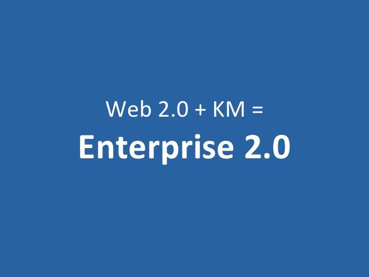 Web 2.0 + KM = Enterprise 2.0