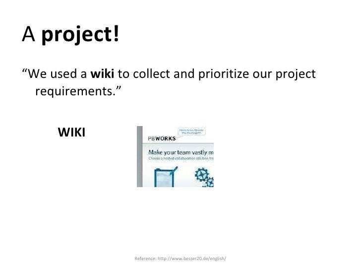 """A  project! <ul><li>"""" We used a  wiki  to collect and prioritize our project requirements."""" </li></ul><ul><li>WIKI </li></..."""