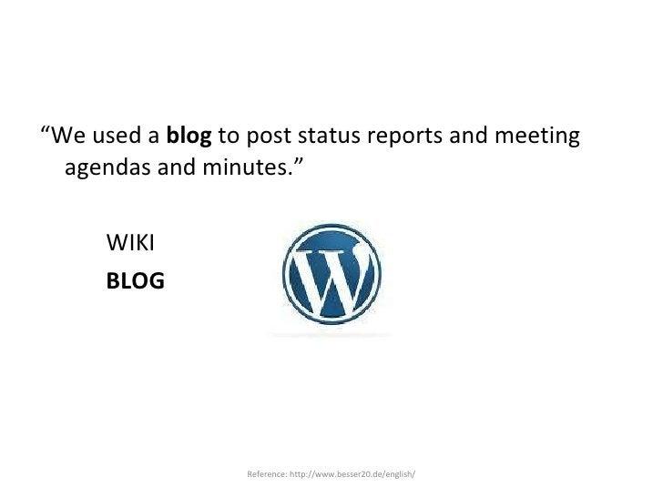"<ul><li>"" We used a  blog  to post status reports and meeting agendas and minutes."" </li></ul><ul><li>WIKI </li></ul><ul><..."