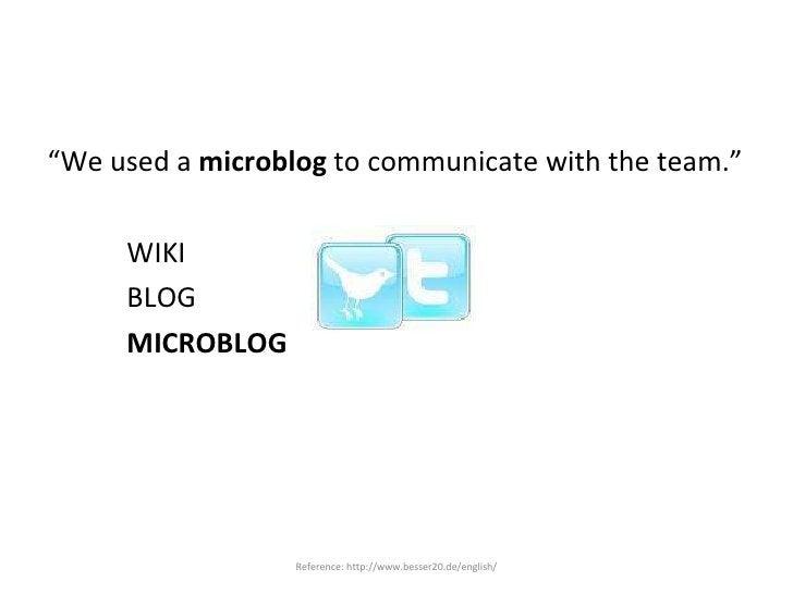 "<ul><li>"" We used a  microblog  to communicate with the team."" </li></ul><ul><li>WIKI </li></ul><ul><li>BLOG </li></ul><ul..."