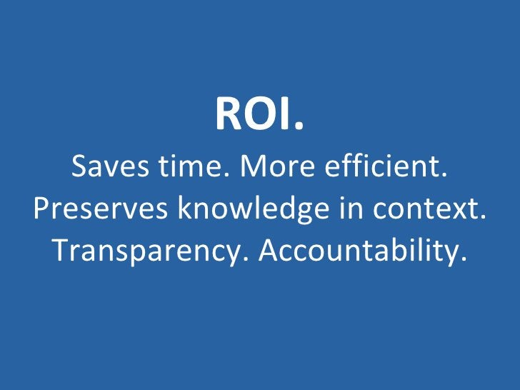 ROI. Saves time. More efficient. Preserves knowledge in context. Transparency. Accountability.