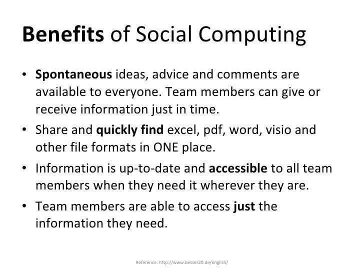 Benefits  of Social Computing <ul><li>Spontaneous  ideas, advice and comments are available to everyone. Team members can ...