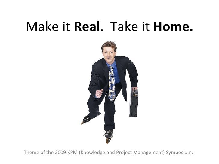 Make it  Real .  Take it  Home. Theme of the 2009 KPM (Knowledge and Project Management) Symposium.