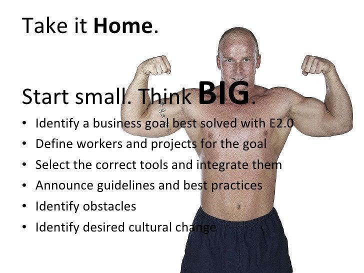 Take it  Home . Start small. Think  BIG . <ul><li>Identify a business goal best solved with E2.0 </li></ul><ul><li>Define ...