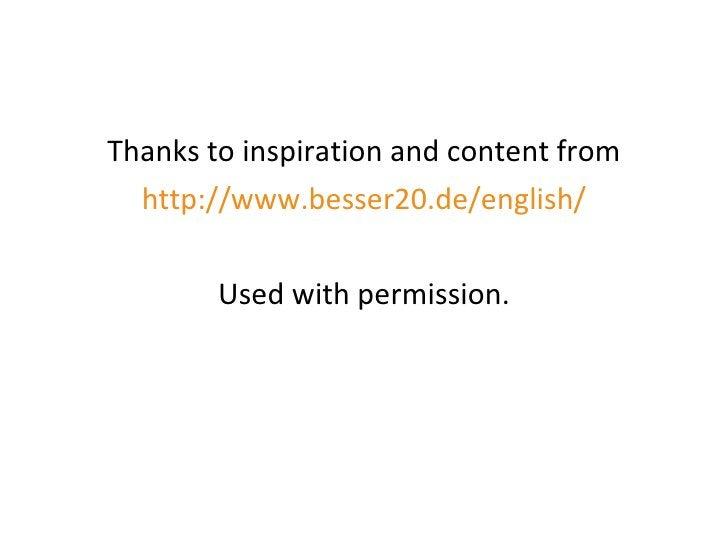 <ul><li>Thanks to inspiration and content from </li></ul><ul><li>http://www.besser20.de/english/ </li></ul><ul><li>Used wi...