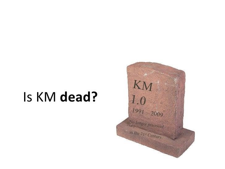 Is KM  dead?   KM 1.0 1991 – 2009 No longer practiced  in the 21 st  Century.