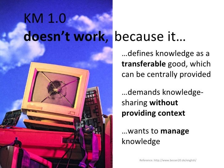 KM 1.0    doesn't work ,  because it… … defines knowledge as a  transferable  good, which can be centrally provided … dema...