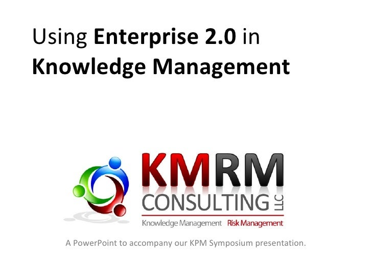 Using  Enterprise 2.0  in Knowledge Management A PowerPoint to accompany our KPM Symposium presentation.