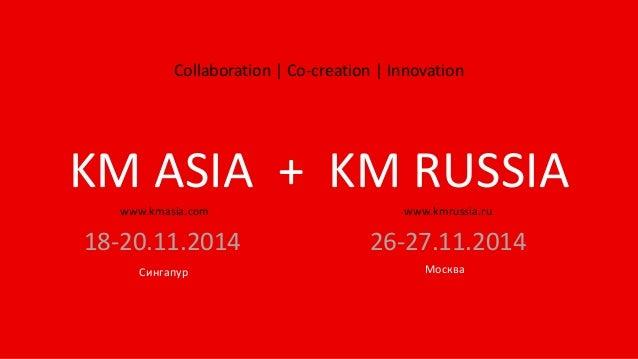Collaboration | Co-creation | Innovation 18-20.11.2014 Сингапур KM ASIA + KM RUSSIA www.kmasia.com www.kmrussia.ru Москва ...