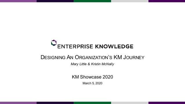 DESIGNING AN ORGANIZATION'S KM JOURNEY KM Showcase 2020 March 5, 2020 Mary Little & Kristin McNally