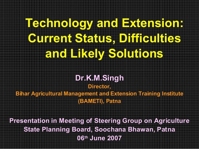 Technology and Extension: Current Status, Difficulties and Likely Solutions Dr.K.M.SinghDr.K.M.Singh Director,Director, Bi...