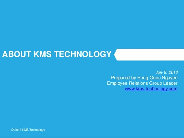 © 2013 KMS Technology ABOUT KMS TECHNOLOGY July 9, 2013 Prepared by Hung Quoc Nguyen Employee Relations Group Leader www.k...