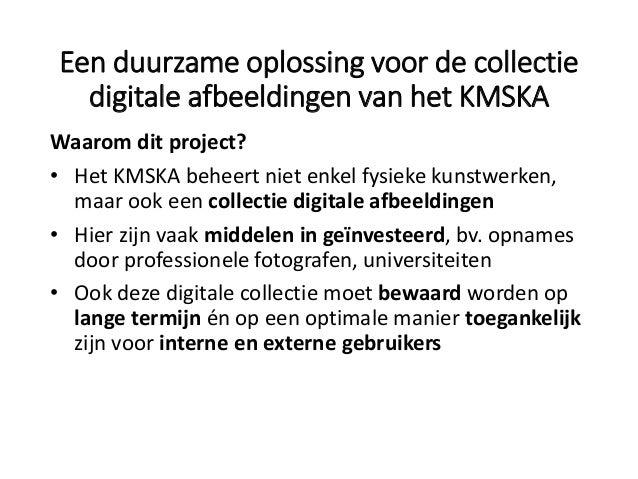 Een duurzame oplossing voor de collectie digitale afbeeldingen van het KMSKA Waarom dit project? • Het KMSKA beheert niet ...