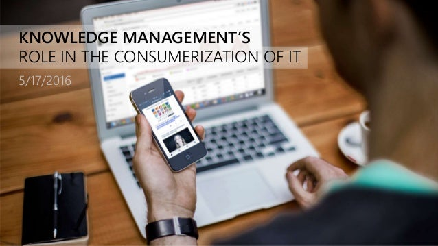 KNOWLEDGE MANAGEMENT'S ROLE IN THE CONSUMERIZATION OF IT 5/17/2016