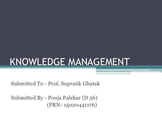 KNOWLEDGE MANAGEMENT Submitted To - Prof. Supratik Ghatak Submitted By - Pooja Palekar (D 36) (PRN- 15020441176)