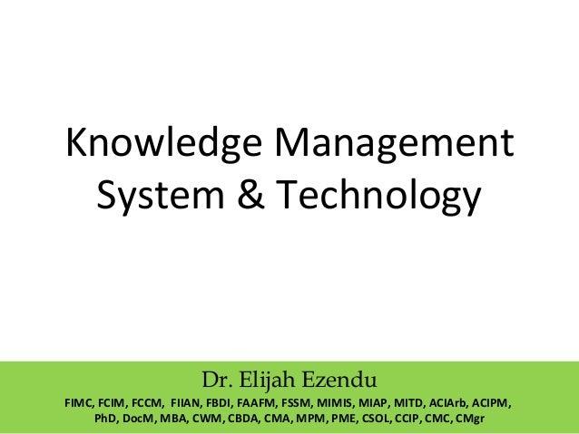 Knowledge Management System & Technology Dr. Elijah Ezendu FIMC, FCIM, FCCM, FIIAN, FBDI, FAAFM, FSSM, MIMIS, MIAP, MITD, ...
