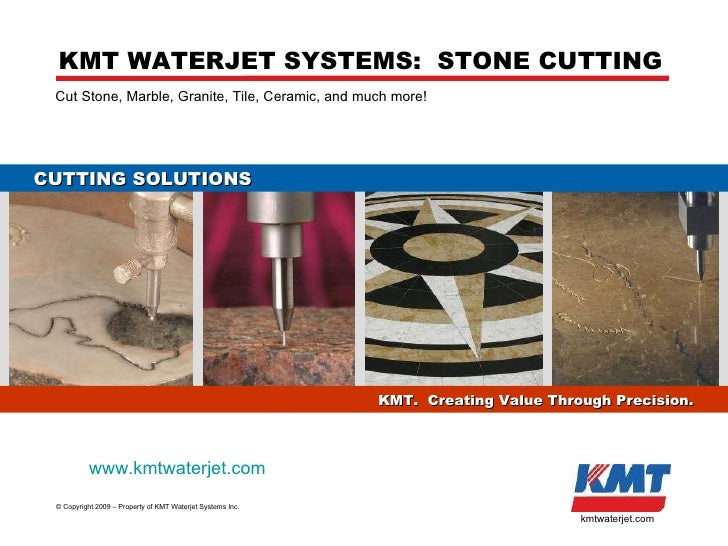 KMT US Inc. - KMT Waterjet ©  Copyright 2009 – Property of KMT Waterjet Systems Inc. kmtwaterjet.com Cut Stone, Marble, Gr...