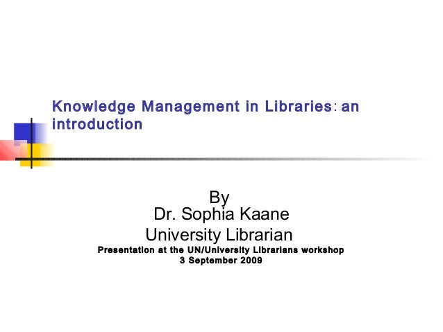 Knowledge Management in Libraries: an introduction By Dr. Sophia Kaane University Librarian Presentation at the UN/Univers...
