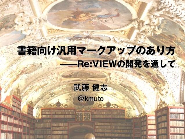 書籍向け汎用マークアップのあり方 ————RRee::VVIIEEWWの開発を通して 武藤 健志 @kkmmuuttoo